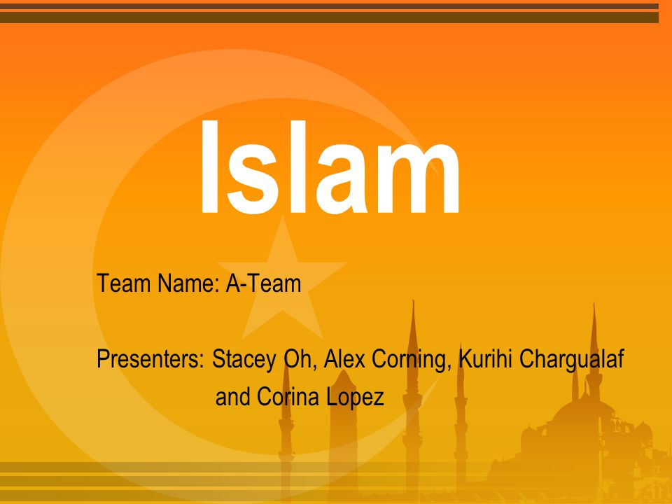 Islam Team Name: A-Team Presenters: Stacey Oh, Alex Corning, Kurihi Chargualaf and Corina Lopez