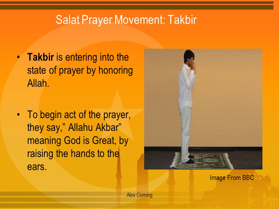"Salat Prayer Movement: Takbir Takbir is entering into the state of prayer by honoring Allah. To begin act of the prayer, they say,"" Allahu Akbar"" mean"
