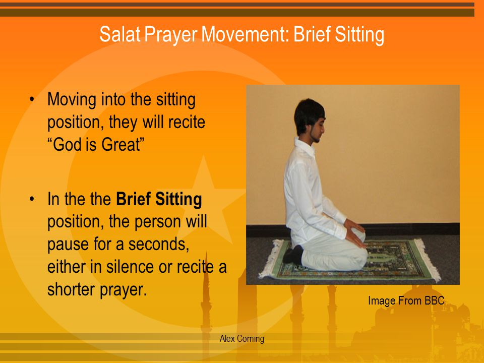 Salat Prayer Movement: Brief Sitting Moving into the sitting position, they will recite God is Great In the the Brief Sitting position, the person will pause for a seconds, either in silence or recite a shorter prayer.