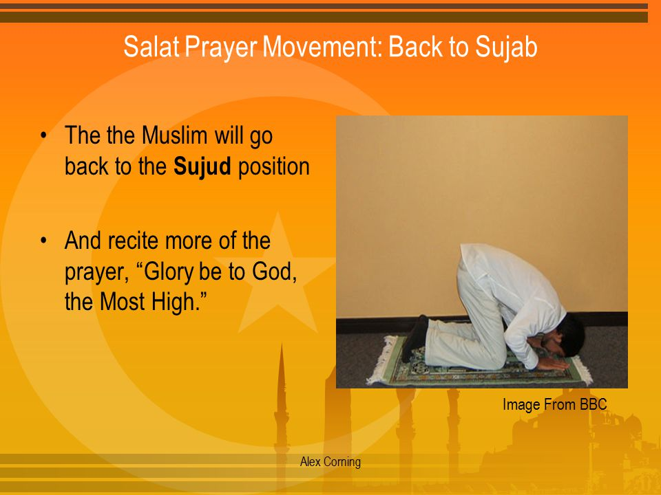 Salat Prayer Movement: Back to Sujab The the Muslim will go back to the Sujud position And recite more of the prayer, Glory be to God, the Most High. Alex Corning Image From BBC