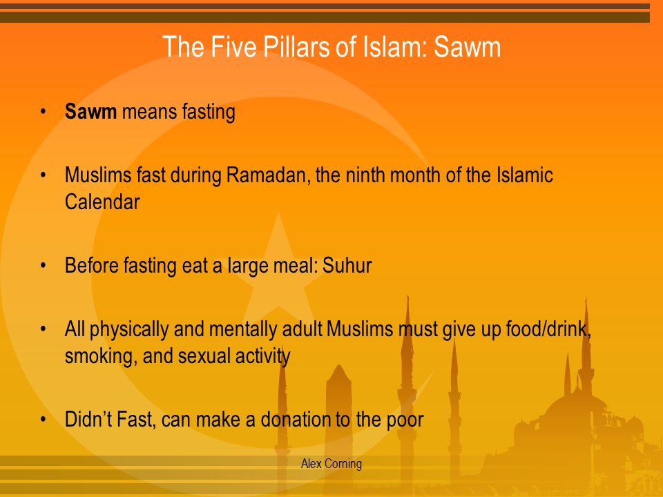 The Five Pillars of Islam: Sawm Sawm means fasting Muslims fast during Ramadan, the ninth month of the Islamic Calendar Before fasting eat a large meal: Suhur All physically and mentally adult Muslims must give up food/drink, smoking, and sexual activity Didn't Fast, can make a donation to the poor Alex Corning
