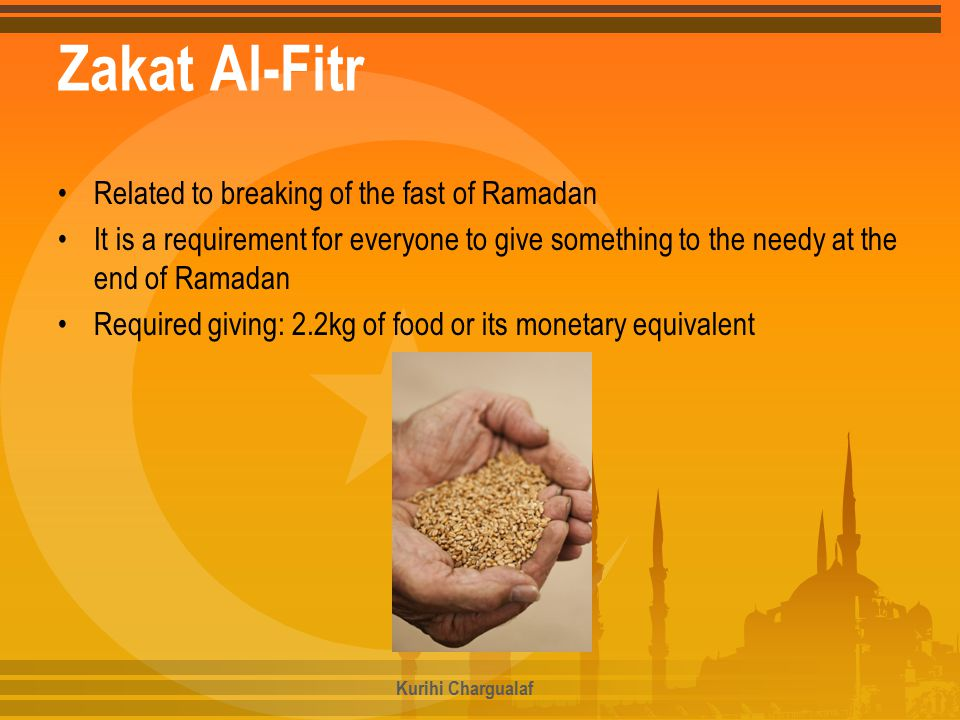 Zakat Al-Fitr Related to breaking of the fast of Ramadan It is a requirement for everyone to give something to the needy at the end of Ramadan Required giving: 2.2kg of food or its monetary equivalent Kurihi Chargualaf