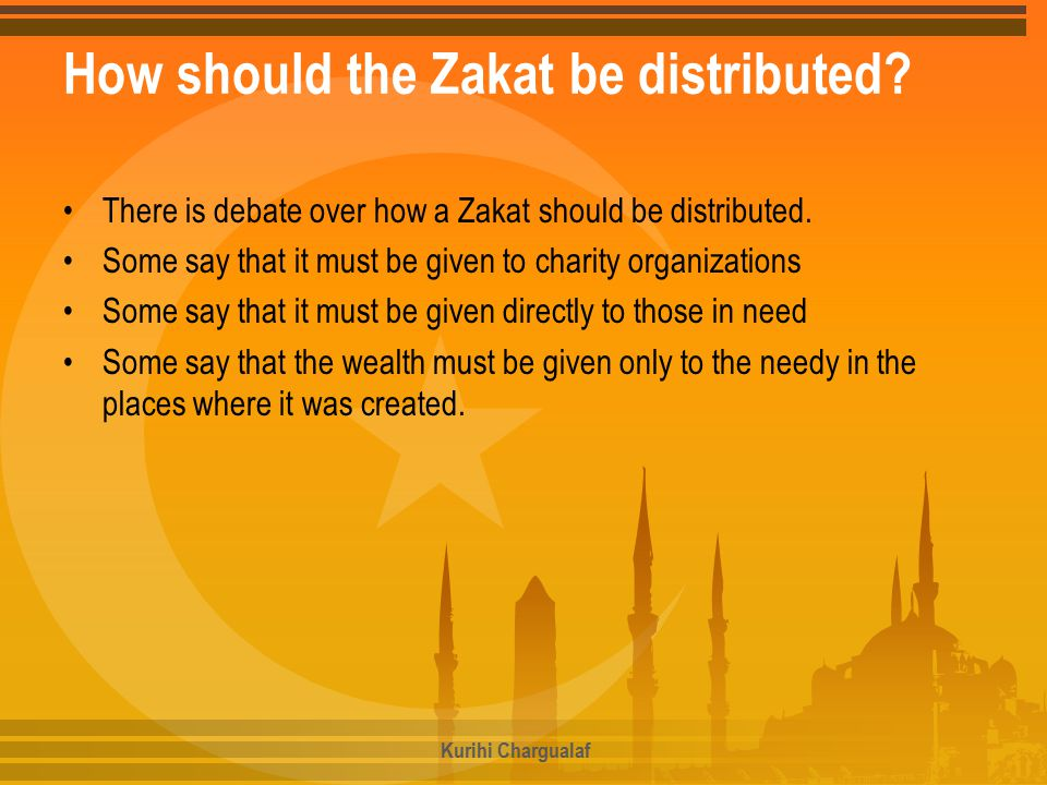 How should the Zakat be distributed? There is debate over how a Zakat should be distributed. Some say that it must be given to charity organizations S