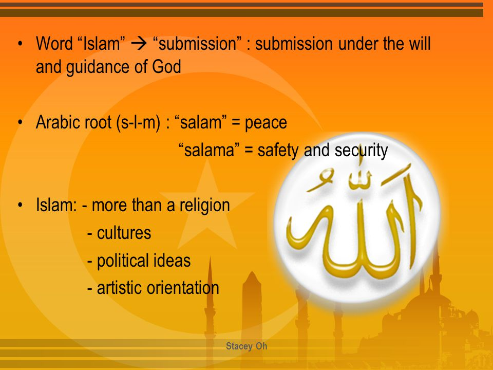 "Word ""Islam""  ""submission"" : submission under the will and guidance of God Arabic root (s-l-m) : ""salam"" = peace ""salama"" = safety and security Islam"