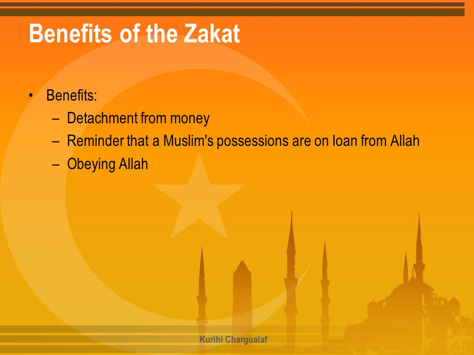 Benefits of the Zakat Benefits: –Detachment from money –Reminder that a Muslim s possessions are on loan from Allah –Obeying Allah Kurihi Chargualaf