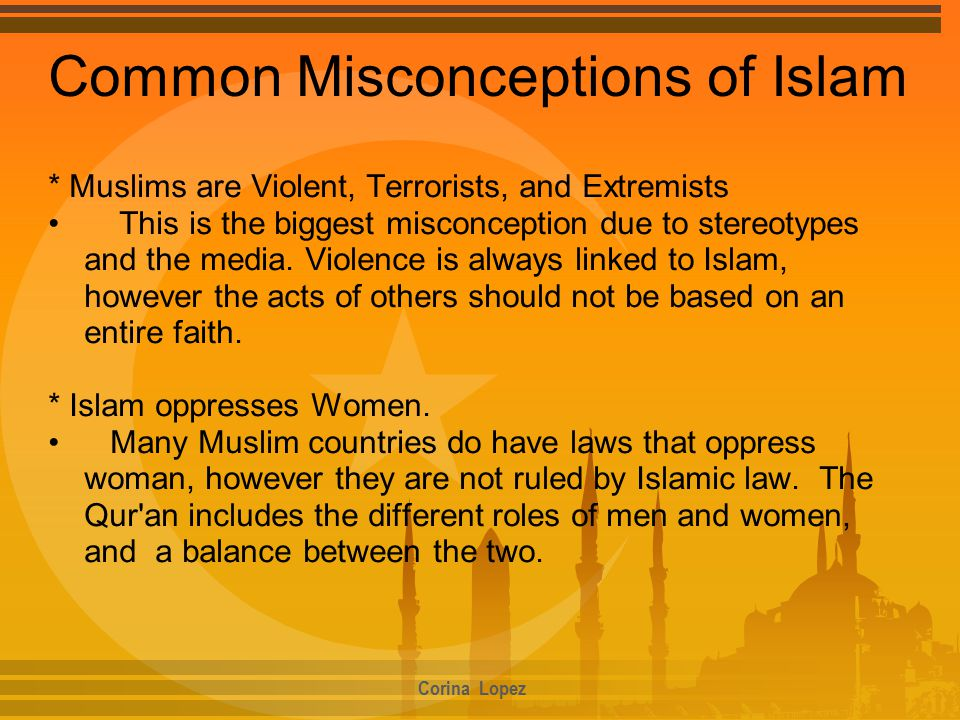 Common Misconceptions of Islam * Muslims are Violent, Terrorists, and Extremists This is the biggest misconception due to stereotypes and the media.