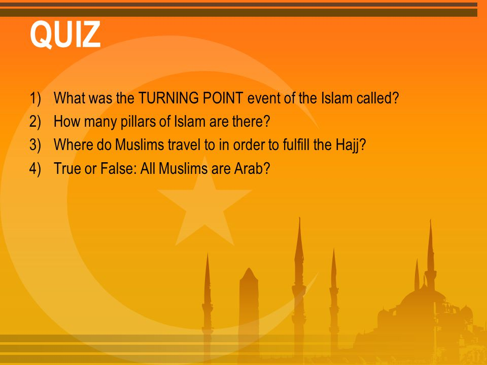 QUIZ 1)What was the TURNING POINT event of the Islam called? 2)How many pillars of Islam are there? 3)Where do Muslims travel to in order to fulfill t
