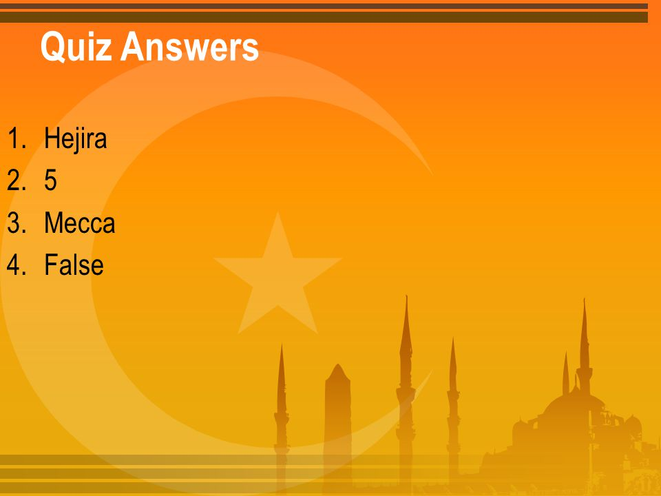 Quiz Answers 1.Hejira 2.5 3.Mecca 4.False