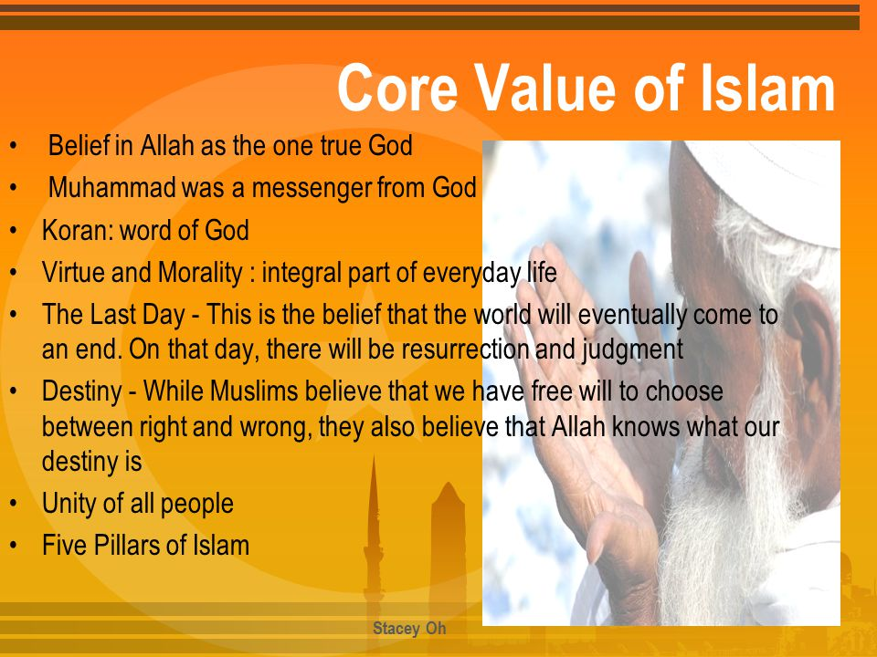 Core Value of Islam Belief in Allah as the one true God Muhammad was a messenger from God Koran: word of God Virtue and Morality : integral part of everyday life The Last Day - This is the belief that the world will eventually come to an end.