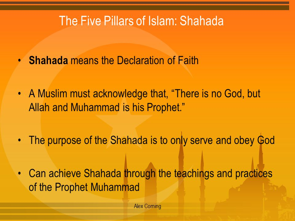 "The Five Pillars of Islam: Shahada Shahada means the Declaration of Faith A Muslim must acknowledge that, ""There is no God, but Allah and Muhammad is"