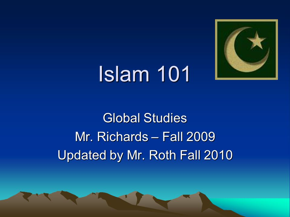Islam 101 Global Studies Mr. Richards – Fall 2009 Updated by Mr. Roth Fall 2010