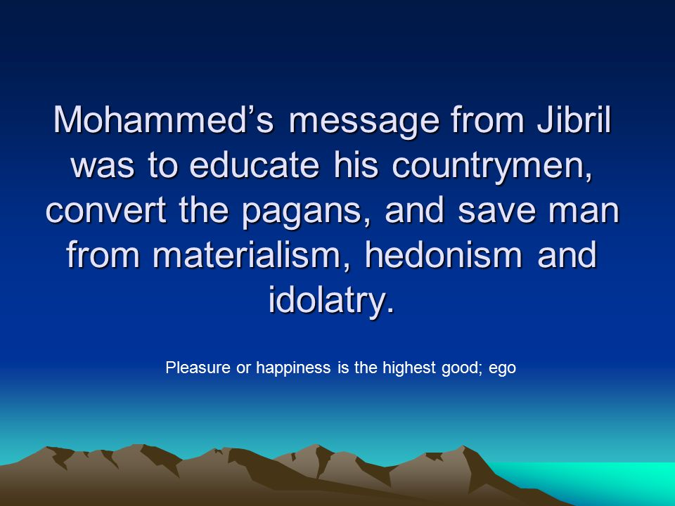 Mohammed's message from Jibril was to educate his countrymen, convert the pagans, and save man from materialism, hedonism and idolatry.