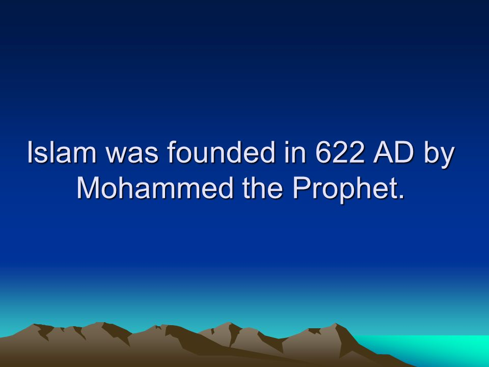 Islam was founded in 622 AD by Mohammed the Prophet.