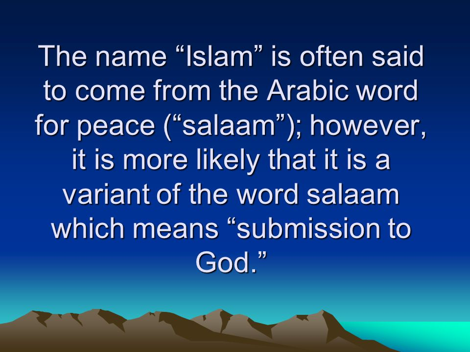 The name Islam is often said to come from the Arabic word for peace ( salaam ); however, it is more likely that it is a variant of the word salaam which means submission to God.