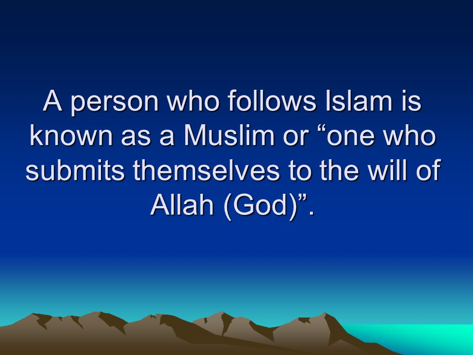 A person who follows Islam is known as a Muslim or one who submits themselves to the will of Allah (God) .