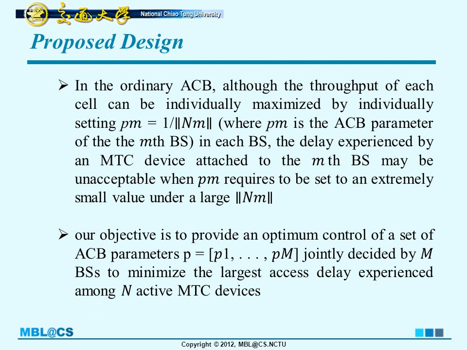 Copyright © 2012, MBL@CS.NCTU Proposed Design  In the ordinary ACB, although the throughput of each cell can be individually maximized by individually setting p = 1/ ∥∥ (where p is the ACB parameter of the the th BS) in each BS, the delay experienced by an MTC device attached to the th BS may be unacceptable when requires to be set to an extremely small value under a large ∥∥  our objective is to provide an optimum control of a set of ACB parameters p = [1,..., ] jointly decided by BSs to minimize the largest access delay experienced among active MTC devices