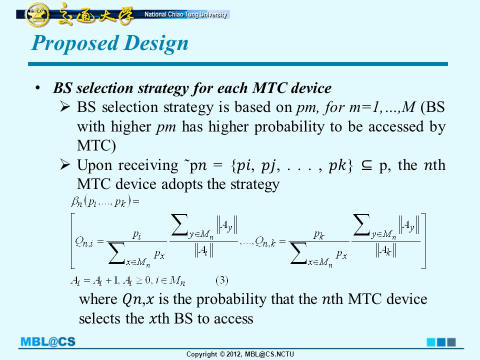 Copyright © 2012, MBL@CS.NCTU Proposed Design BS selection strategy for each MTC device  BS selection strategy is based on pm, for m=1,…,M (BS with higher pm has higher probability to be accessed by MTC)  Upon receiving ˜p = {,,..., } ⊆ p, the th MTC device adopts the strategy where, is the probability that the th MTC device selects the th BS to access