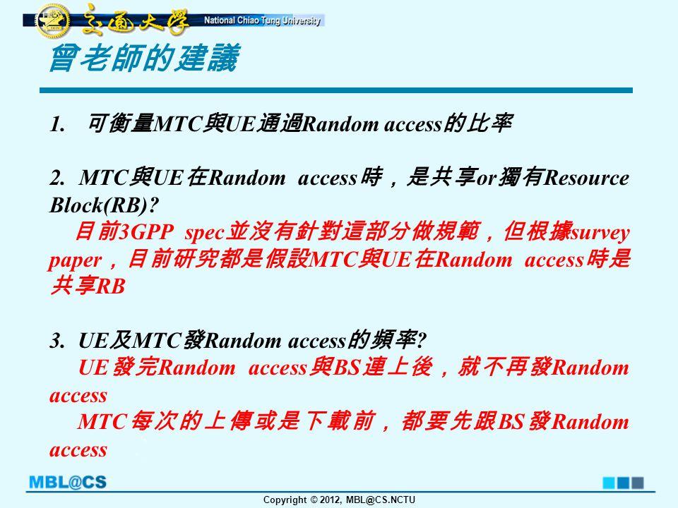 Copyright © 2012, MBL@CS.NCTU 曾老師的建議 1. 可衡量 MTC 與 UE 通過 Random access 的比率 2.