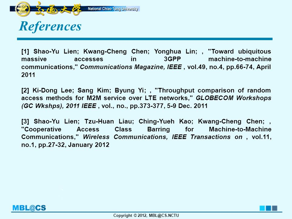 Copyright © 2012, MBL@CS.NCTU References [1] Shao-Yu Lien; Kwang-Cheng Chen; Yonghua Lin;, Toward ubiquitous massive accesses in 3GPP machine-to-machine communications, Communications Magazine, IEEE, vol.49, no.4, pp.66-74, April 2011 [2] Ki-Dong Lee; Sang Kim; Byung Yi;, Throughput comparison of random access methods for M2M service over LTE networks, GLOBECOM Workshops (GC Wkshps), 2011 IEEE, vol., no., pp.373-377, 5-9 Dec.