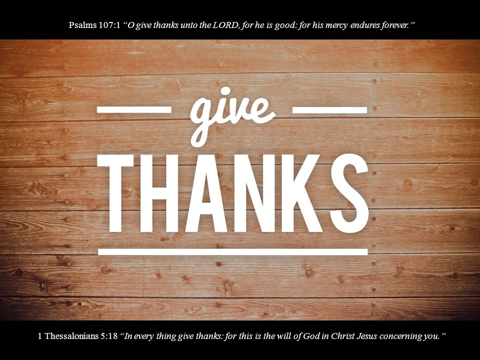 1 Thessalonians 5:18 In every thing give thanks: for this is the will of God in Christ Jesus concerning you. Psalms 107:1 O give thanks unto the LORD, for he is good: for his mercy endures forever.
