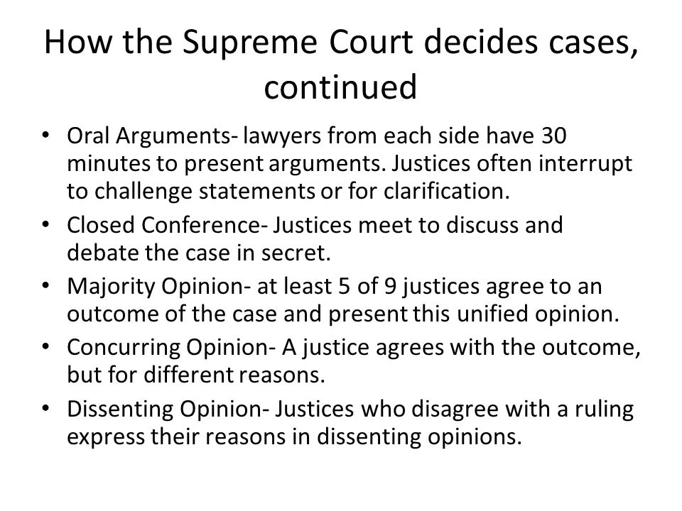 How the Supreme Court decides cases, continued Oral Arguments- lawyers from each side have 30 minutes to present arguments. Justices often interrupt t