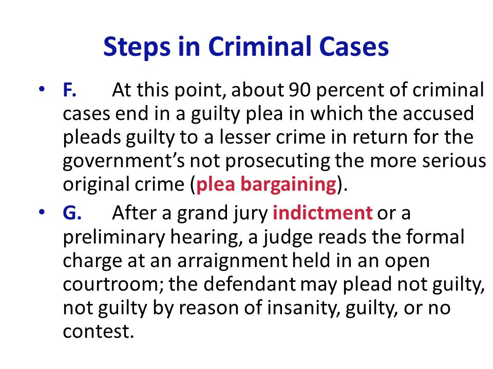 Steps in Criminal Cases F.At this point, about 90 percent of criminal cases end in a guilty plea in which the accused pleads guilty to a lesser crime