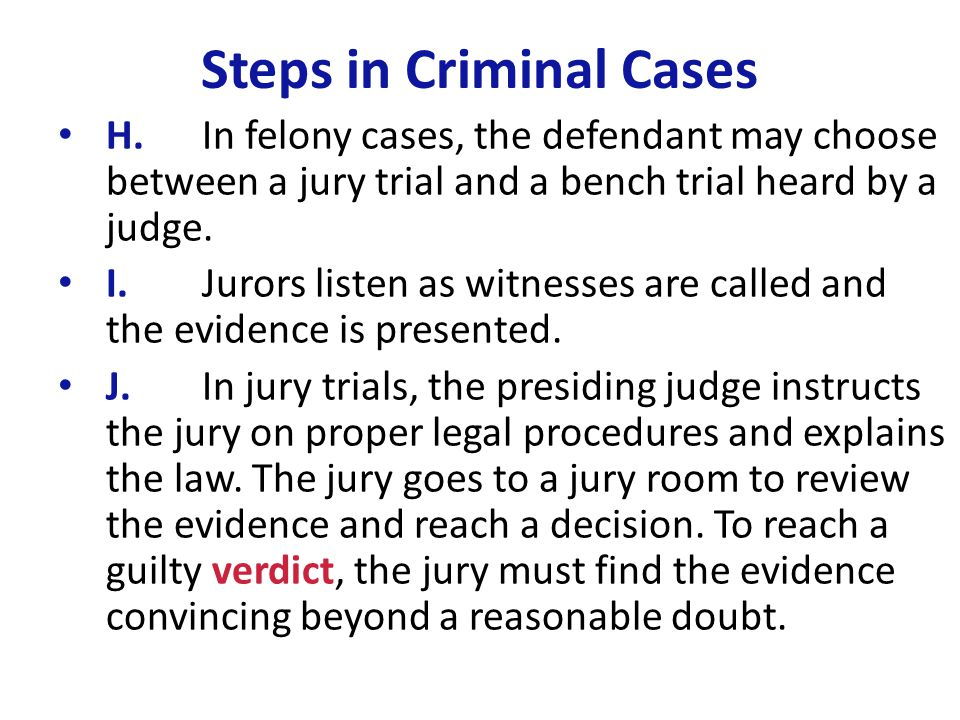 Steps in Criminal Cases H.In felony cases, the defendant may choose between a jury trial and a bench trial heard by a judge. I.Jurors listen as witnes