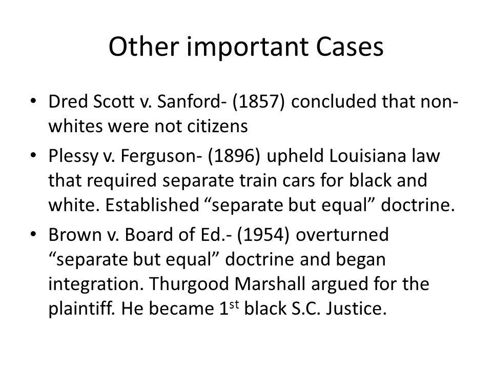 Other important Cases Dred Scott v. Sanford- (1857) concluded that non- whites were not citizens Plessy v. Ferguson- (1896) upheld Louisiana law that