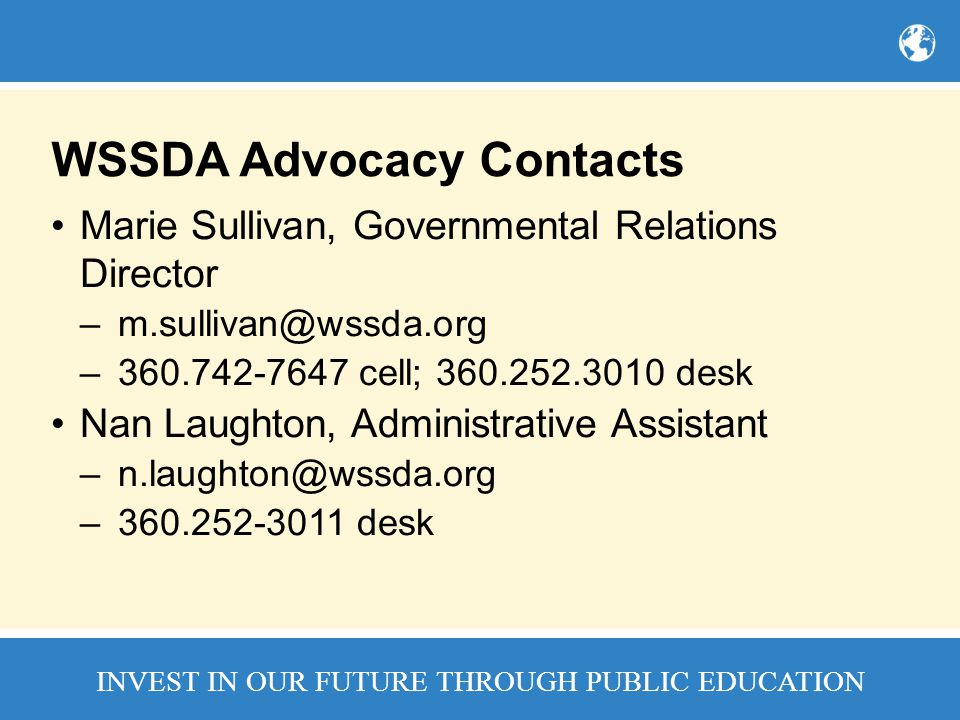 INVEST IN OUR FUTURE THROUGH PUBLIC EDUCATION WSSDA Advocacy Contacts Marie Sullivan, Governmental Relations Director –m.sullivan@wssda.org –360.742-7