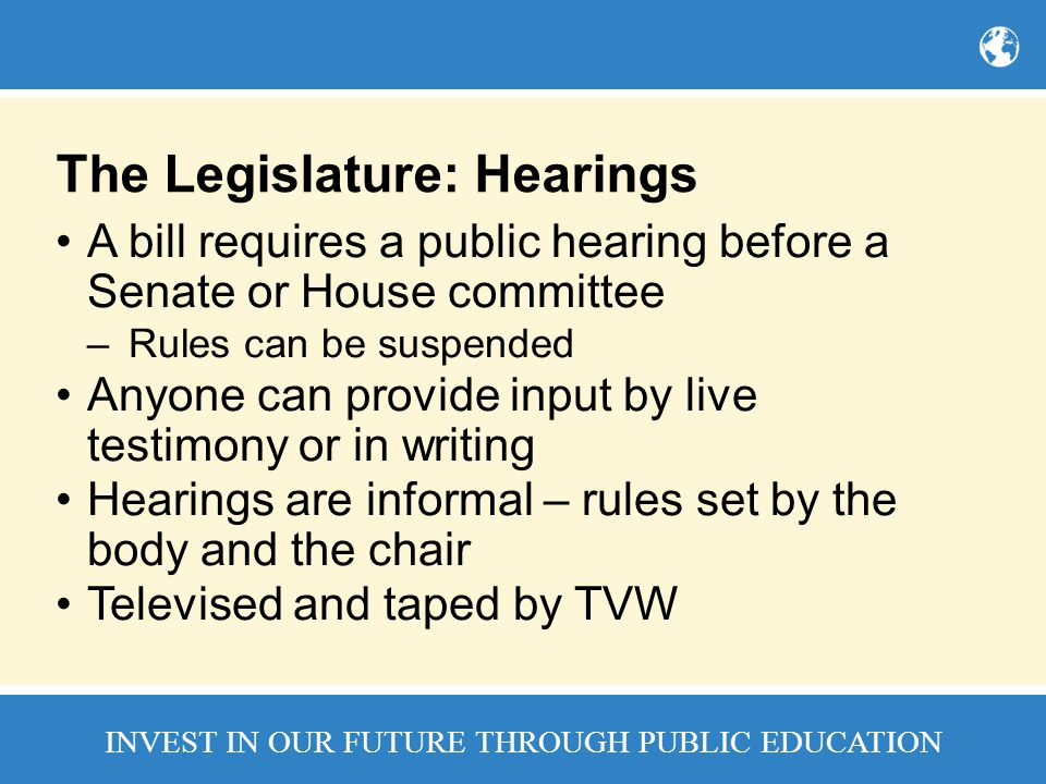 INVEST IN OUR FUTURE THROUGH PUBLIC EDUCATION The Legislature: Hearings A bill requires a public hearing before a Senate or House committee –Rules can