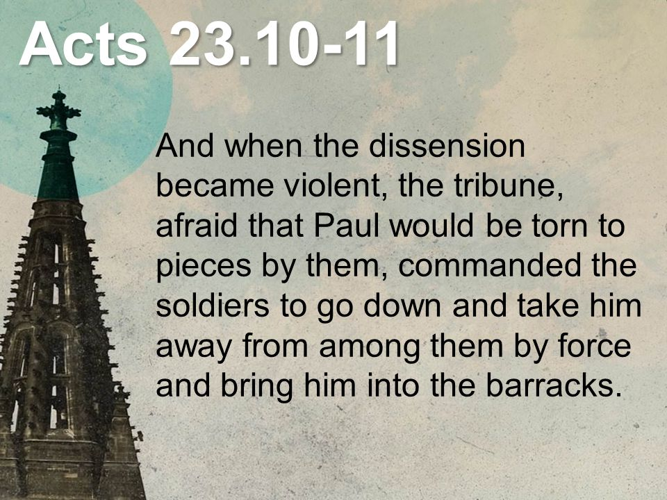 Acts 23.10-11 And when the dissension became violent, the tribune, afraid that Paul would be torn to pieces by them, commanded the soldiers to go down