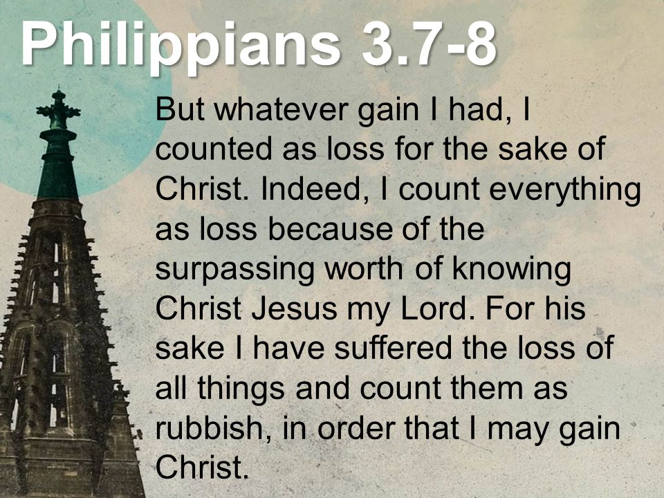 Philippians 3.7-8 But whatever gain I had, I counted as loss for the sake of Christ. Indeed, I count everything as loss because of the surpassing wort