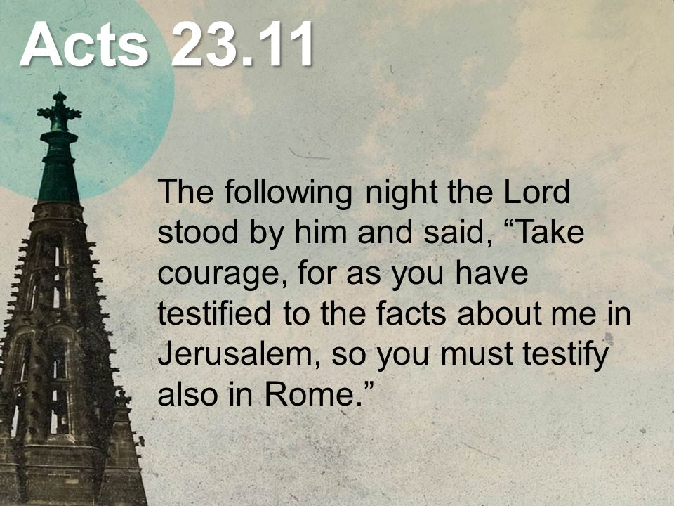 "Acts 23.11 The following night the Lord stood by him and said, ""Take courage, for as you have testified to the facts about me in Jerusalem, so you mus"