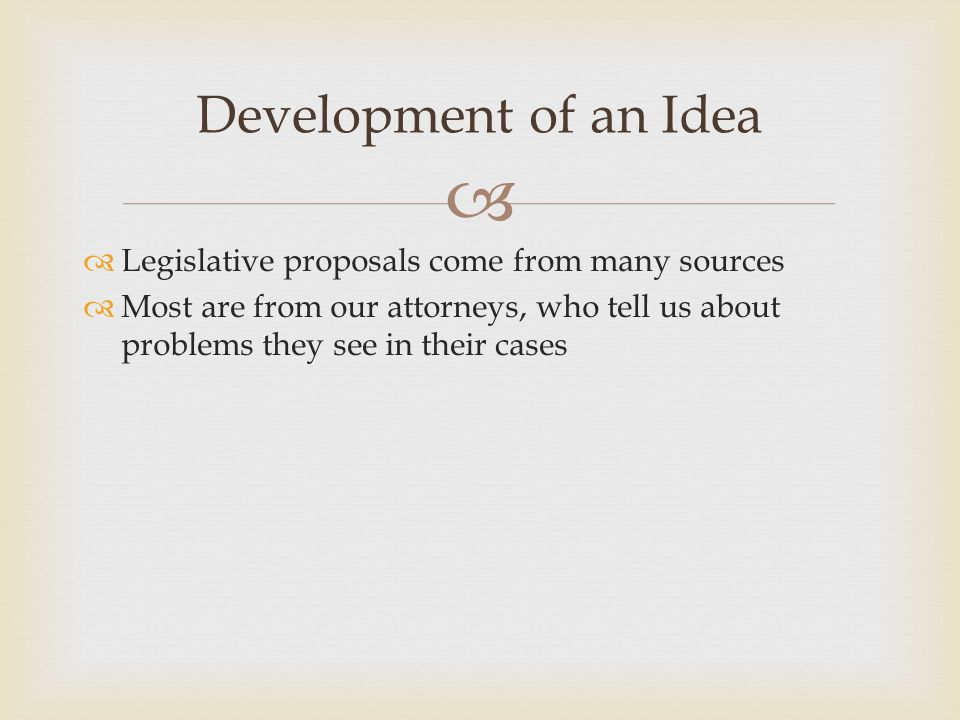   Legislative proposals come from many sources  Most are from our attorneys, who tell us about problems they see in their cases Development of an I