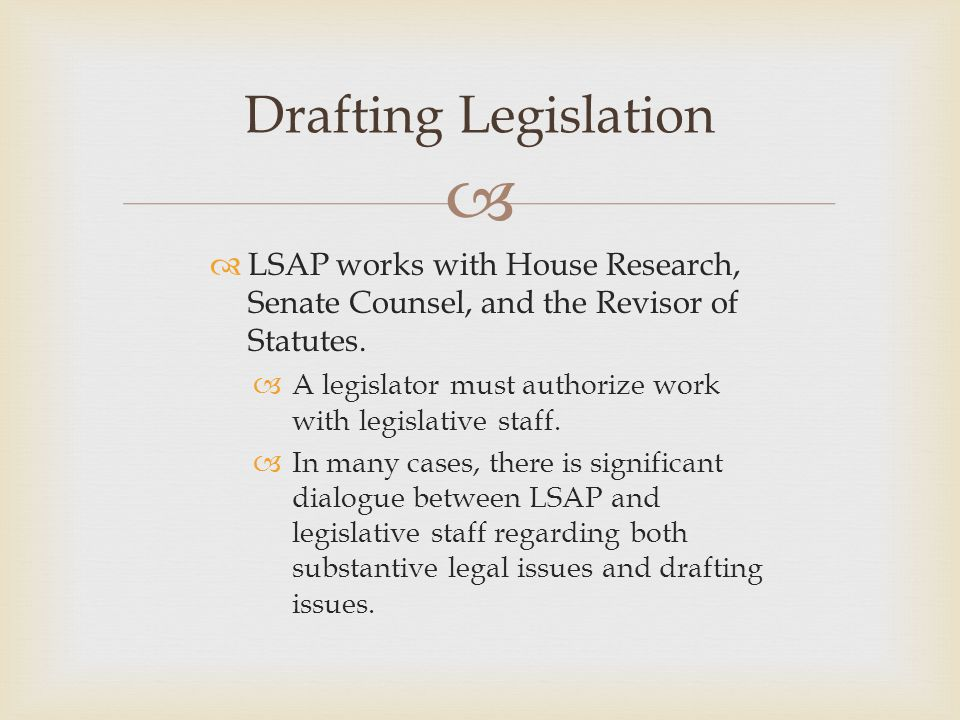   LSAP works with House Research, Senate Counsel, and the Revisor of Statutes.  A legislator must authorize work with legislative staff.  In many