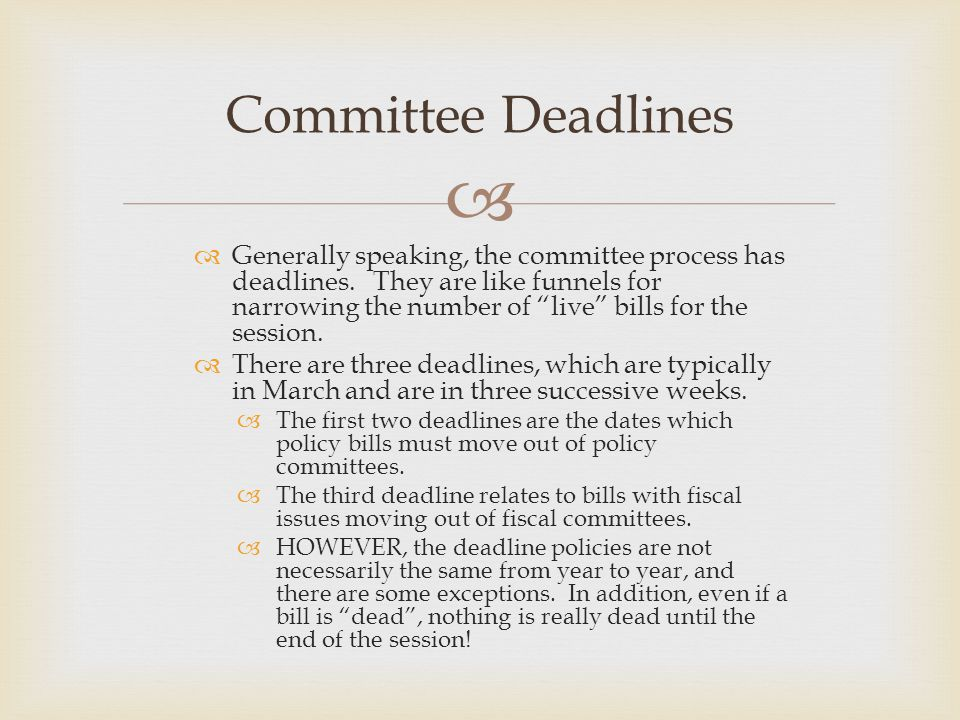 "  Generally speaking, the committee process has deadlines. They are like funnels for narrowing the number of ""live"" bills for the session.  There a"
