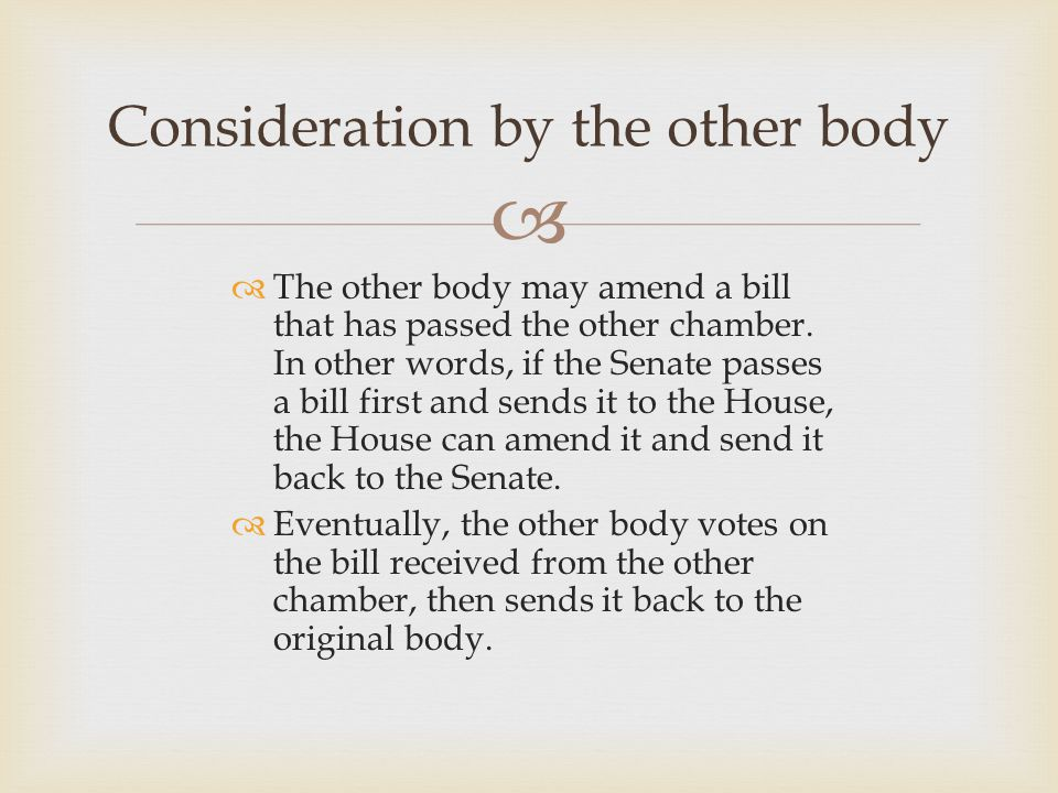   The other body may amend a bill that has passed the other chamber. In other words, if the Senate passes a bill first and sends it to the House, th