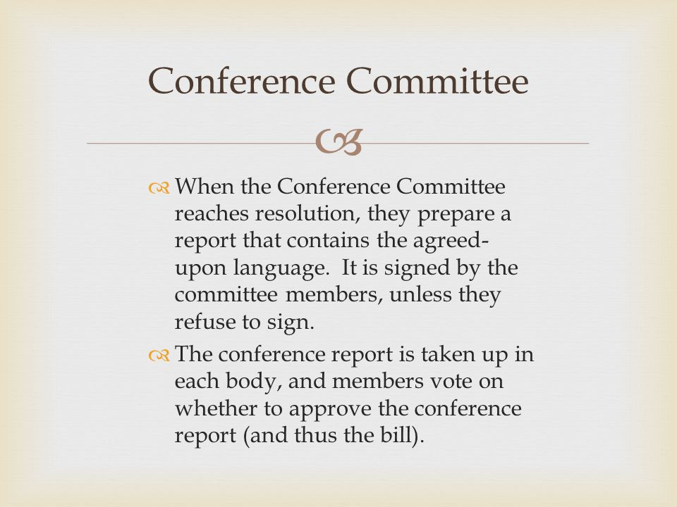   When the Conference Committee reaches resolution, they prepare a report that contains the agreed- upon language. It is signed by the committee mem