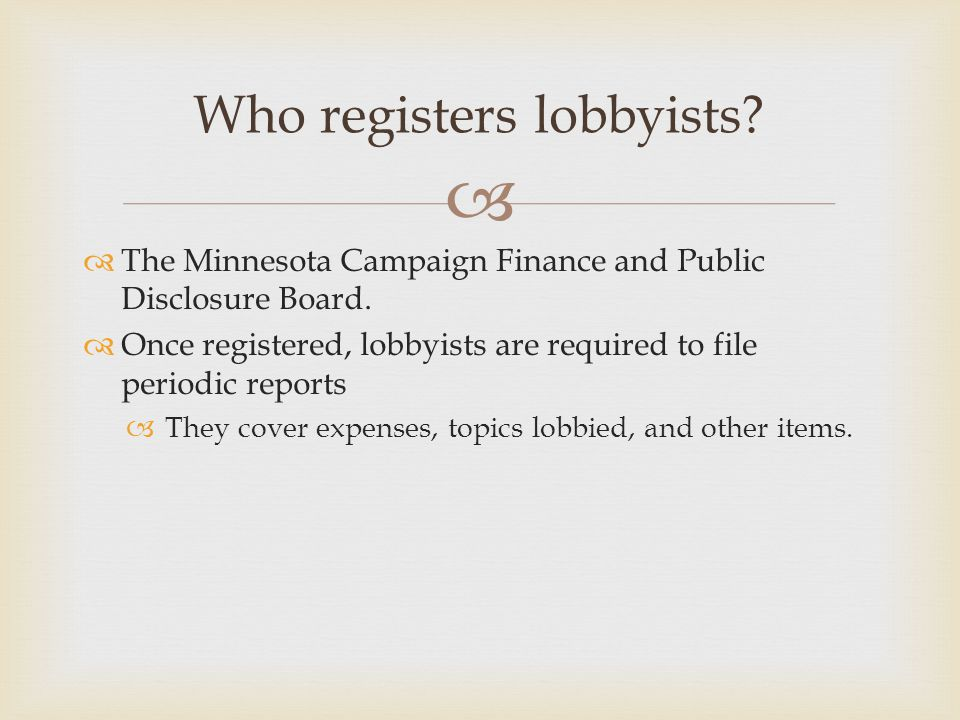   The Minnesota Campaign Finance and Public Disclosure Board.  Once registered, lobbyists are required to file periodic reports  They cover expens