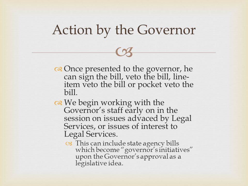   Once presented to the governor, he can sign the bill, veto the bill, line- item veto the bill or pocket veto the bill.  We begin working with the