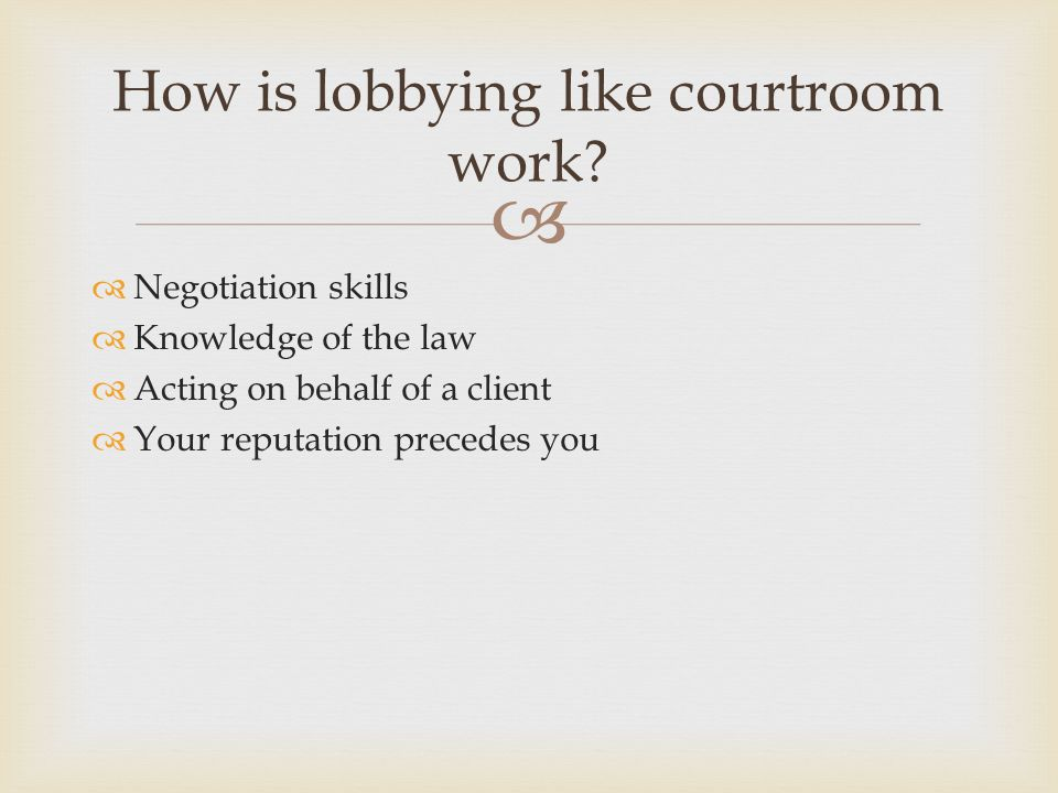   Negotiation skills  Knowledge of the law  Acting on behalf of a client  Your reputation precedes you How is lobbying like courtroom work?