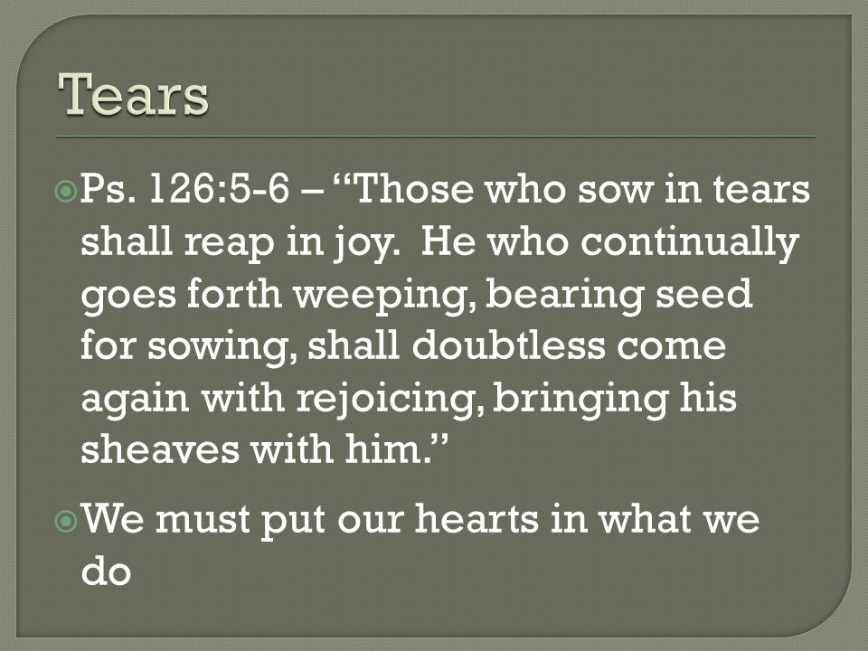 Ps. 126:5-6 – Those who sow in tears shall reap in joy.