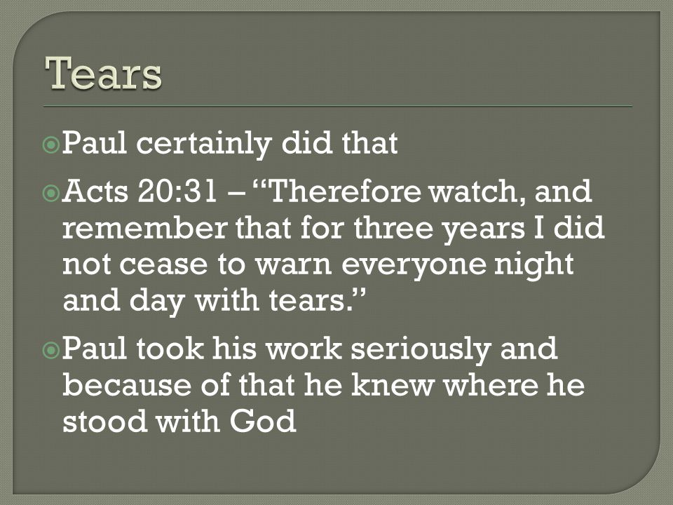 Paul certainly did that  Acts 20:31 – Therefore watch, and remember that for three years I did not cease to warn everyone night and day with tears.  Paul took his work seriously and because of that he knew where he stood with God