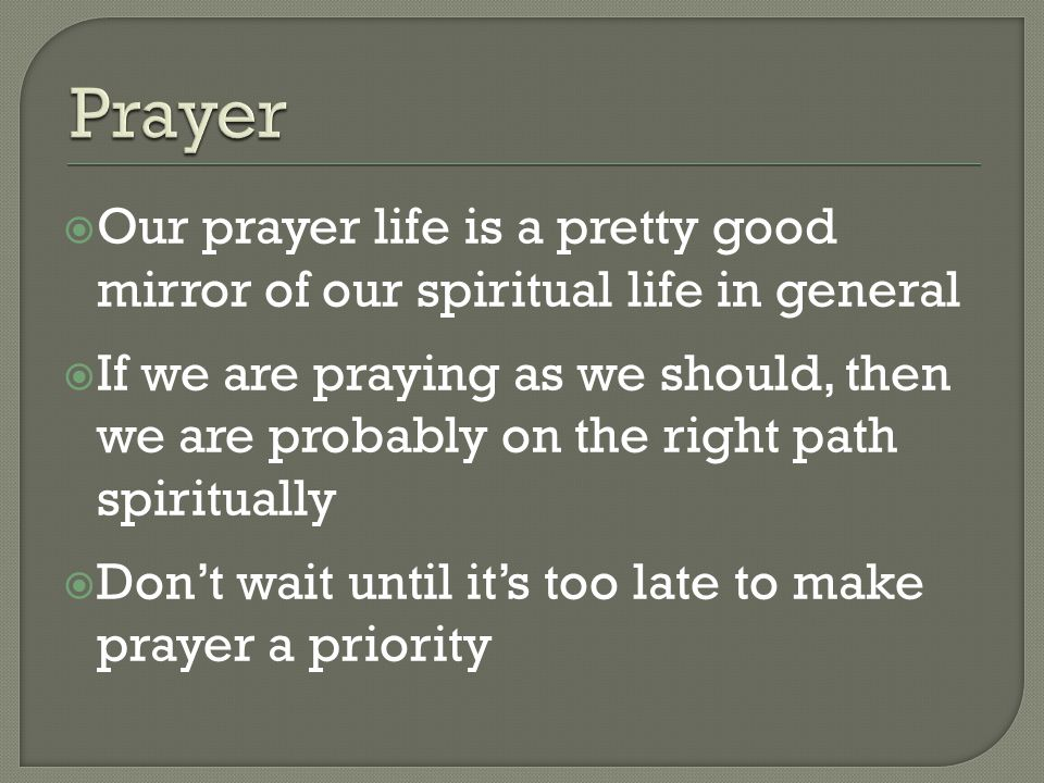  Our prayer life is a pretty good mirror of our spiritual life in general  If we are praying as we should, then we are probably on the right path spiritually  Don't wait until it's too late to make prayer a priority