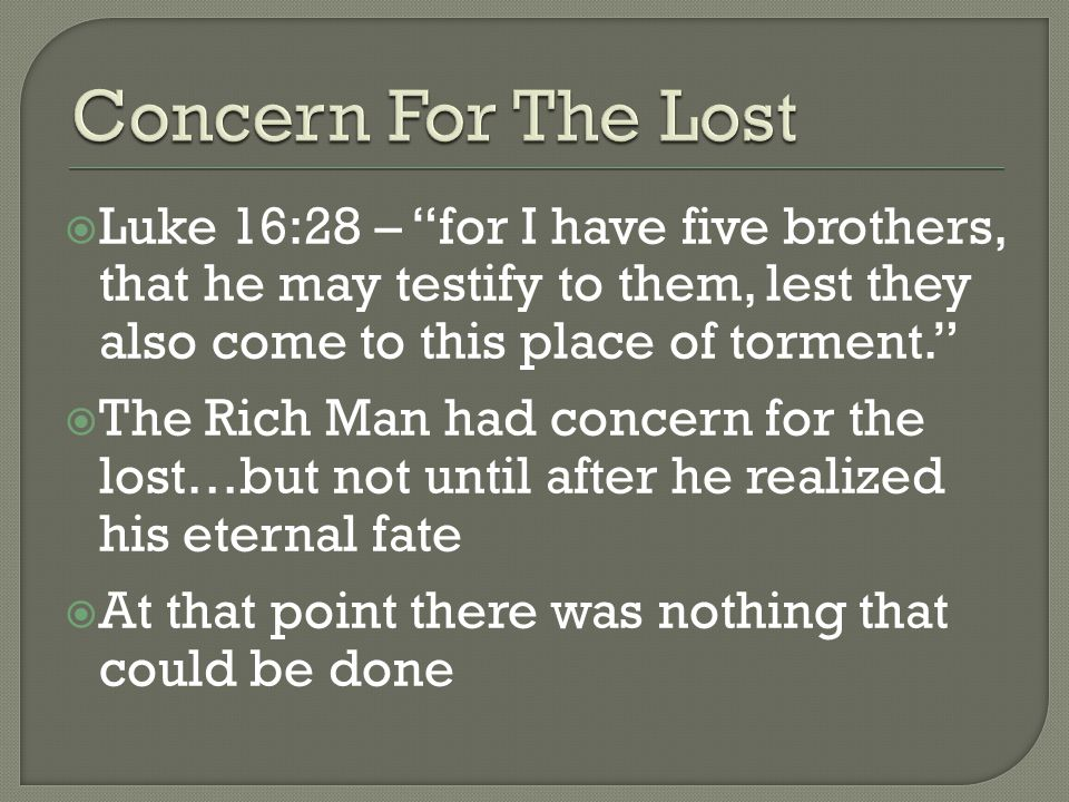  Luke 16:28 – for I have five brothers, that he may testify to them, lest they also come to this place of torment.  The Rich Man had concern for the lost…but not until after he realized his eternal fate  At that point there was nothing that could be done