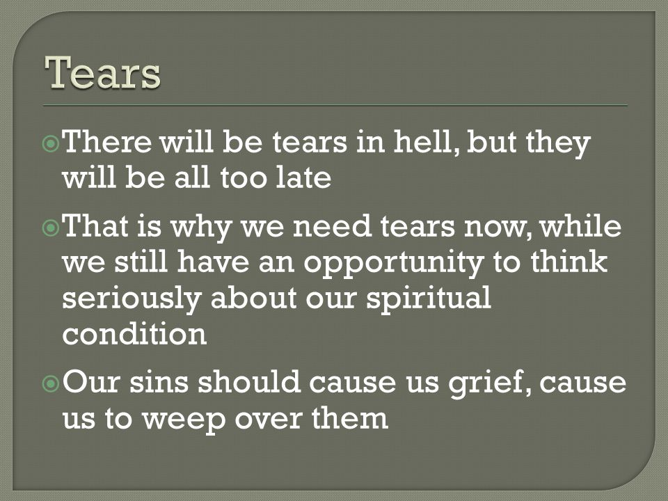  There will be tears in hell, but they will be all too late  That is why we need tears now, while we still have an opportunity to think seriously about our spiritual condition  Our sins should cause us grief, cause us to weep over them