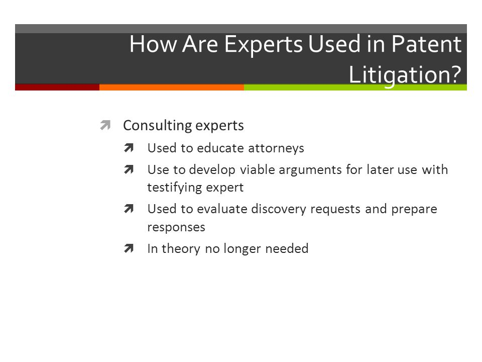 How Are Experts Used in Patent Litigation?  Consulting experts  Used to educate attorneys  Use to develop viable arguments for later use with testi