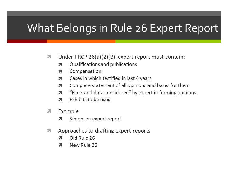 What Belongs in Rule 26 Expert Report  Under FRCP 26(a)(2)(B), expert report must contain:  Qualifications and publications  Compensation  Cases in which testified in last 4 years  Complete statement of all opinions and bases for them  Facts and data considered by expert in forming opinions  Exhibits to be used  Example  Simonsen expert report  Approaches to drafting expert reports  Old Rule 26  New Rule 26