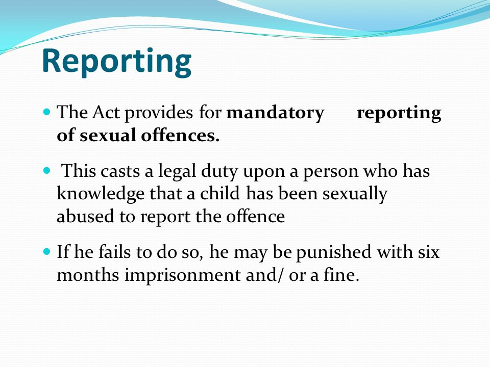 Reporting The Act provides for mandatory reporting of sexual offences. This casts a legal duty upon a person who has knowledge that a child has been s