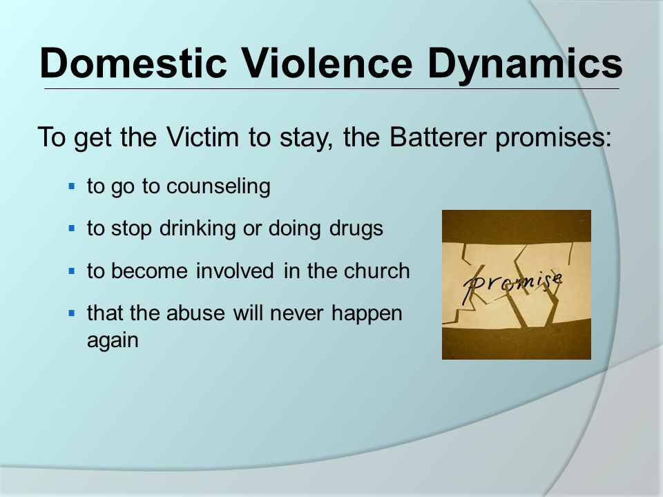Domestic Violence Dynamics To get the Victim to stay, the Batterer promises:  to go to counseling  to stop drinking or doing drugs  to become involved in the church  that the abuse will never happen again